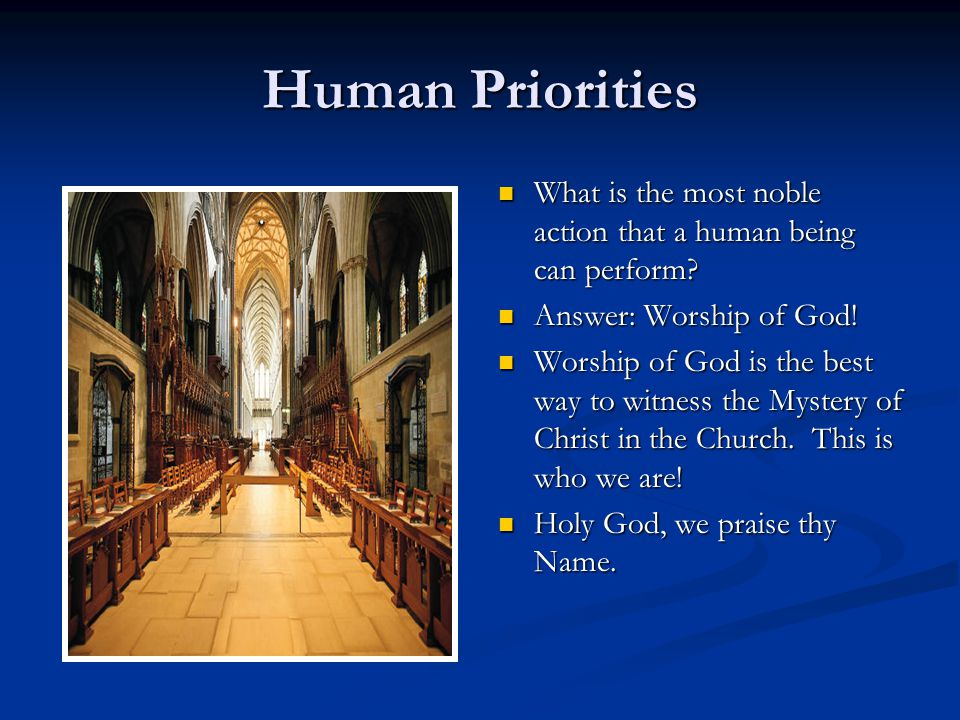 Human Priorities What is the most noble action that a human being can perform? Answer: Worship of God! Worship of God is the best way to witness the M