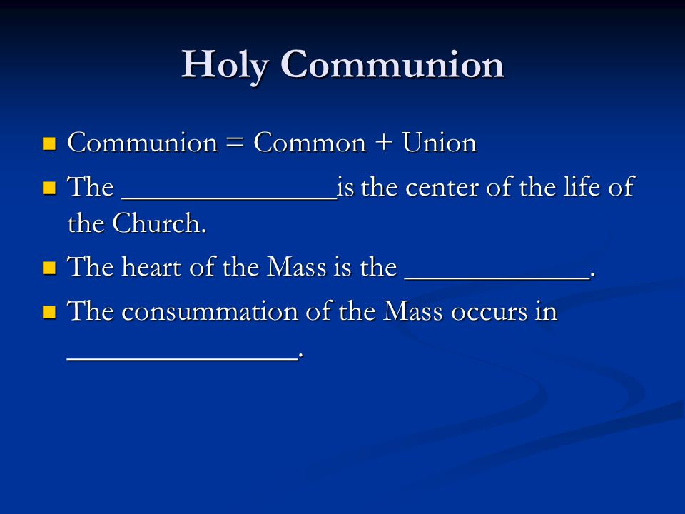 Holy Communion Communion = Common + Union Communion = Common + Union The ______________is the center of the life of the Church. The ______________is t
