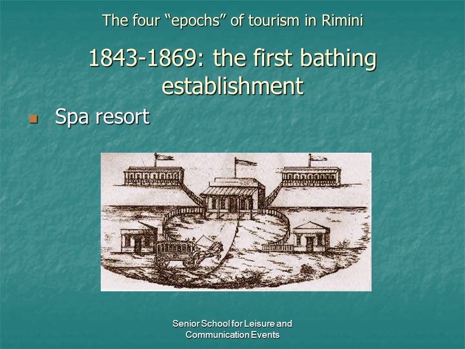 "Senior School for Leisure and Communication Events The four ""epochs"" of tourism in Rimini 1843-1869: the first bathing establishment Spa resort Spa re"