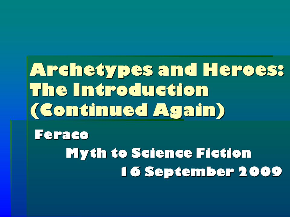 Archetypes and Heroes: The Introduction (Continued Again) Feraco Myth to Science Fiction 16 September 2009