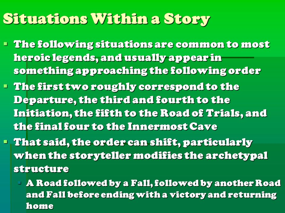 Situations Within a Story  The following situations are common to most heroic legends, and usually appear in something approaching the following order  The first two roughly correspond to the Departure, the third and fourth to the Initiation, the fifth to the Road of Trials, and the final four to the Innermost Cave  That said, the order can shift, particularly when the storyteller modifies the archetypal structure  A Road followed by a Fall, followed by another Road and Fall before ending with a victory and returning home