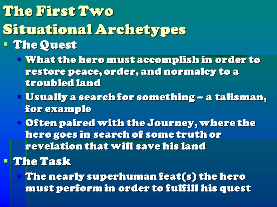 The First Two Situational Archetypes  The Quest  What the hero must accomplish in order to restore peace, order, and normalcy to a troubled land  Usually a search for something – a talisman, for example  Often paired with the Journey, where the hero goes in search of some truth or revelation that will save his land  The Task  The nearly superhuman feat(s) the hero must perform in order to fulfill his quest