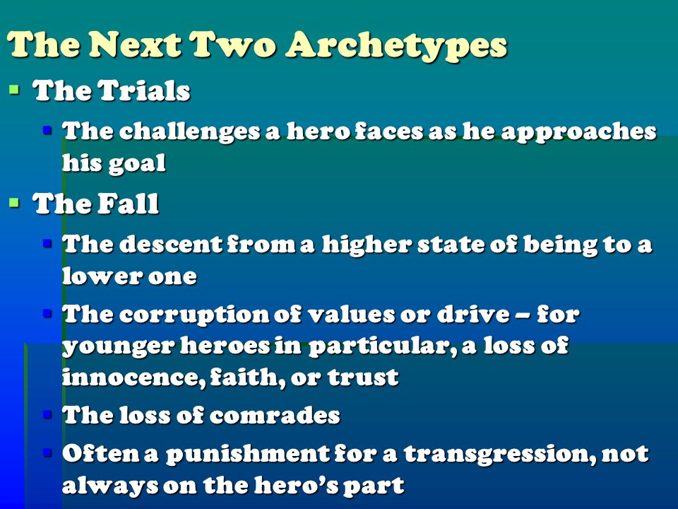 The Next Two Archetypes  The Trials  The challenges a hero faces as he approaches his goal  The Fall  The descent from a higher state of being to a lower one  The corruption of values or drive – for younger heroes in particular, a loss of innocence, faith, or trust  The loss of comrades  Often a punishment for a transgression, not always on the hero's part