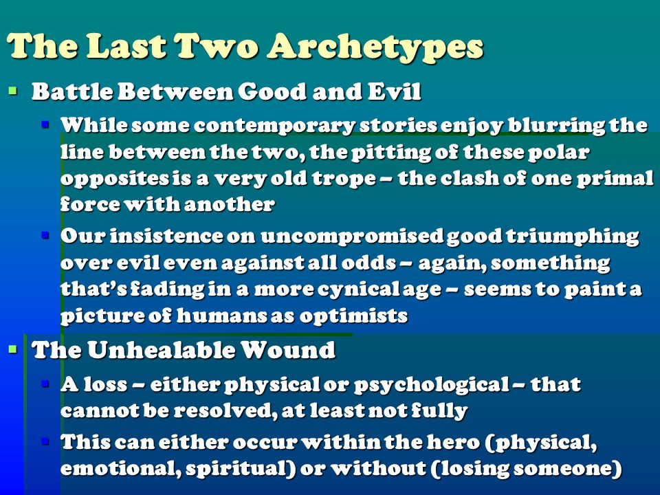 The Last Two Archetypes  Battle Between Good and Evil  While some contemporary stories enjoy blurring the line between the two, the pitting of these polar opposites is a very old trope – the clash of one primal force with another  Our insistence on uncompromised good triumphing over evil even against all odds – again, something that's fading in a more cynical age – seems to paint a picture of humans as optimists  The Unhealable Wound  A loss – either physical or psychological – that cannot be resolved, at least not fully  This can either occur within the hero (physical, emotional, spiritual) or without (losing someone)