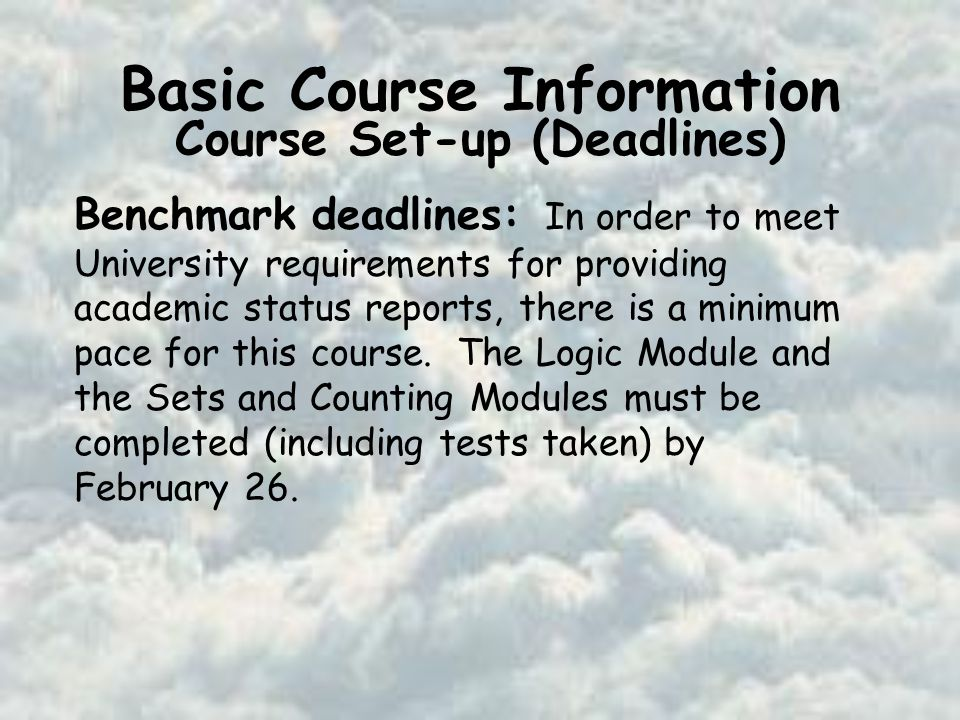 Basic Course Information Course Set-up (Deadlines) Benchmark deadlines: In order to meet University requirements for providing academic status reports, there is a minimum pace for this course.