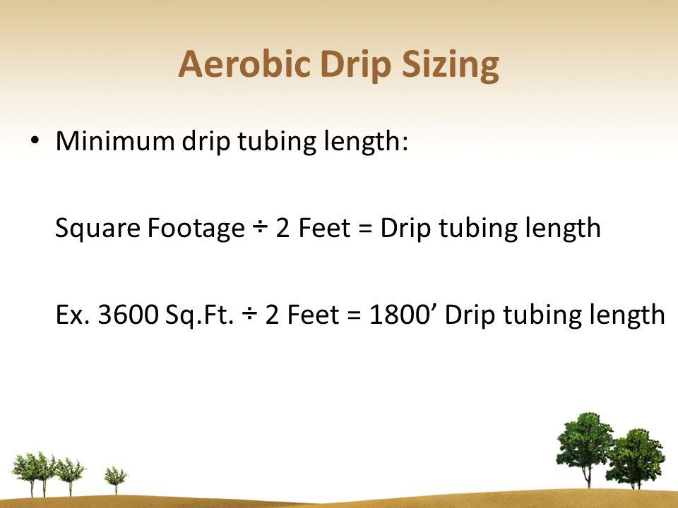 Aerobic Drip Sizing Minimum drip tubing length: Square Footage ÷ 2 Feet = Drip tubing length Ex.