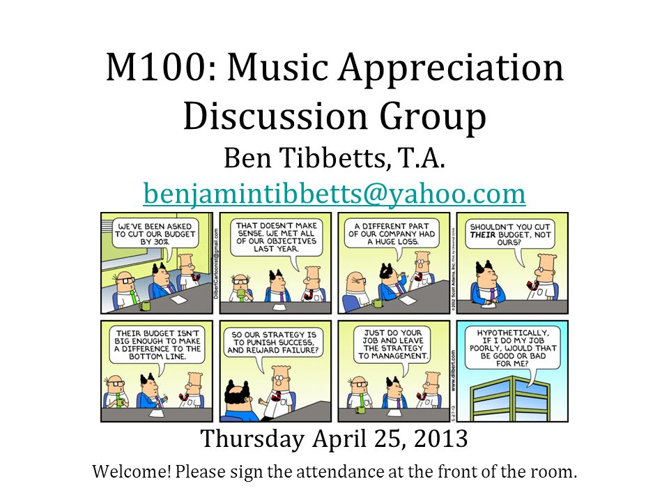 M100: Music Appreciation Discussion Group Ben Tibbetts, T.A. benjamintibbetts@yahoo.com Welcome! Please sign the attendance at the front of the room.