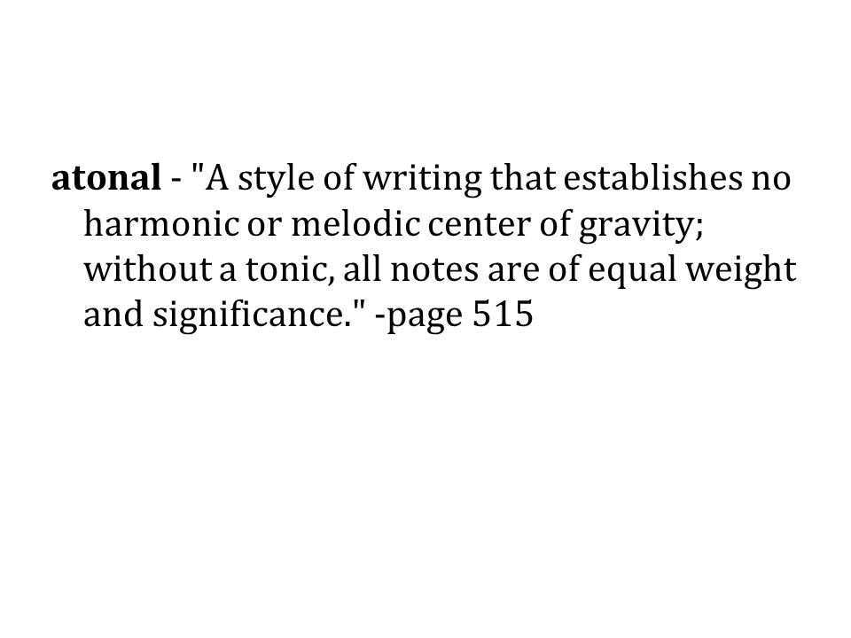 atonal - A style of writing that establishes no harmonic or melodic center of gravity; without a tonic, all notes are of equal weight and significance. -page 515