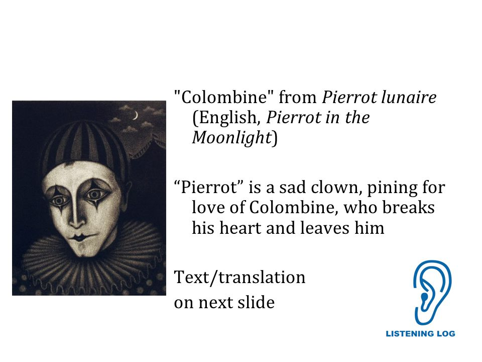Colombine from Pierrot lunaire (English, Pierrot in the Moonlight) Pierrot is a sad clown, pining for love of Colombine, who breaks his heart and leaves him Text/translation on next slide