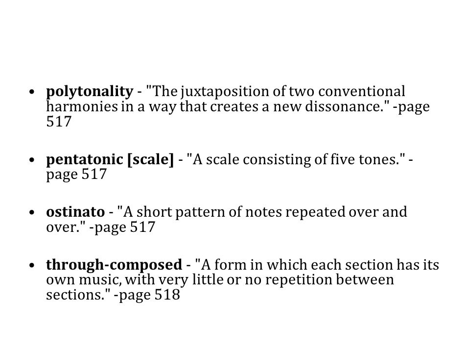 polytonality - The juxtaposition of two conventional harmonies in a way that creates a new dissonance. -page 517 pentatonic [scale] - A scale consisting of five tones. - page 517 ostinato - A short pattern of notes repeated over and over. -page 517 through-composed - A form in which each section has its own music, with very little or no repetition between sections. -page 518