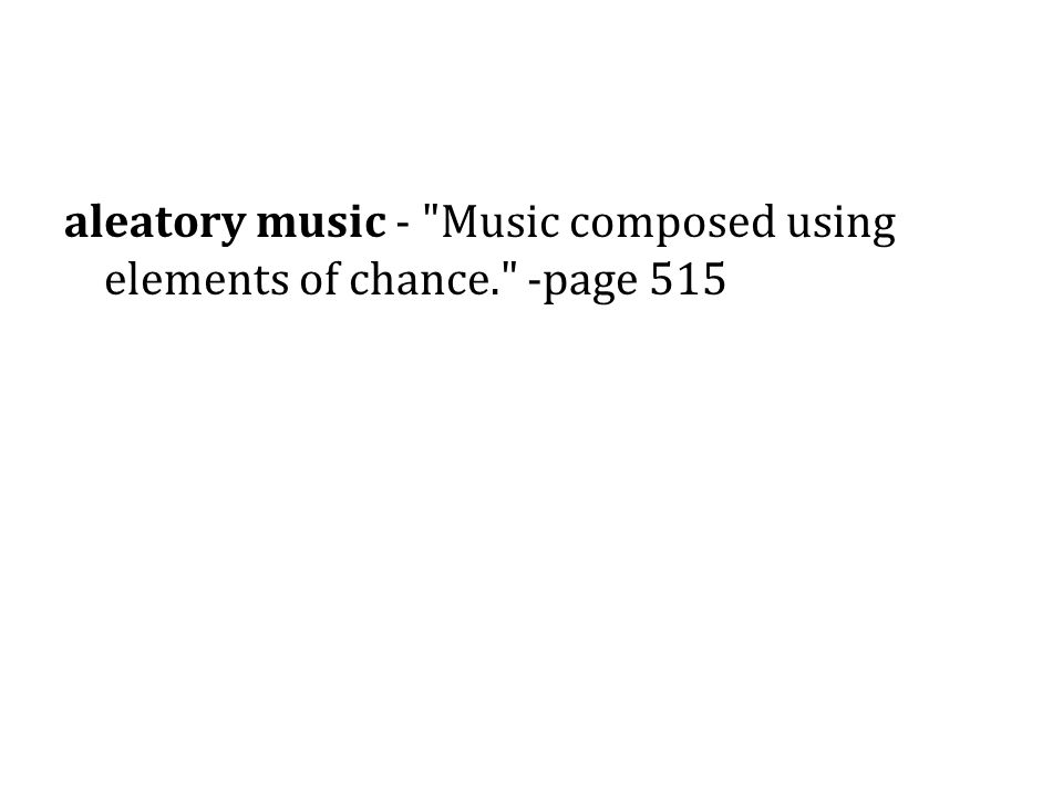 aleatory music - Music composed using elements of chance. -page 515