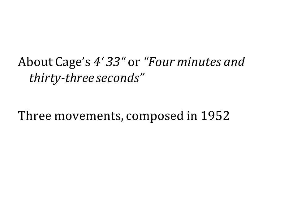 "About Cage's 4' 33"" or ""Four minutes and thirty-three seconds"" Three movements, composed in 1952"