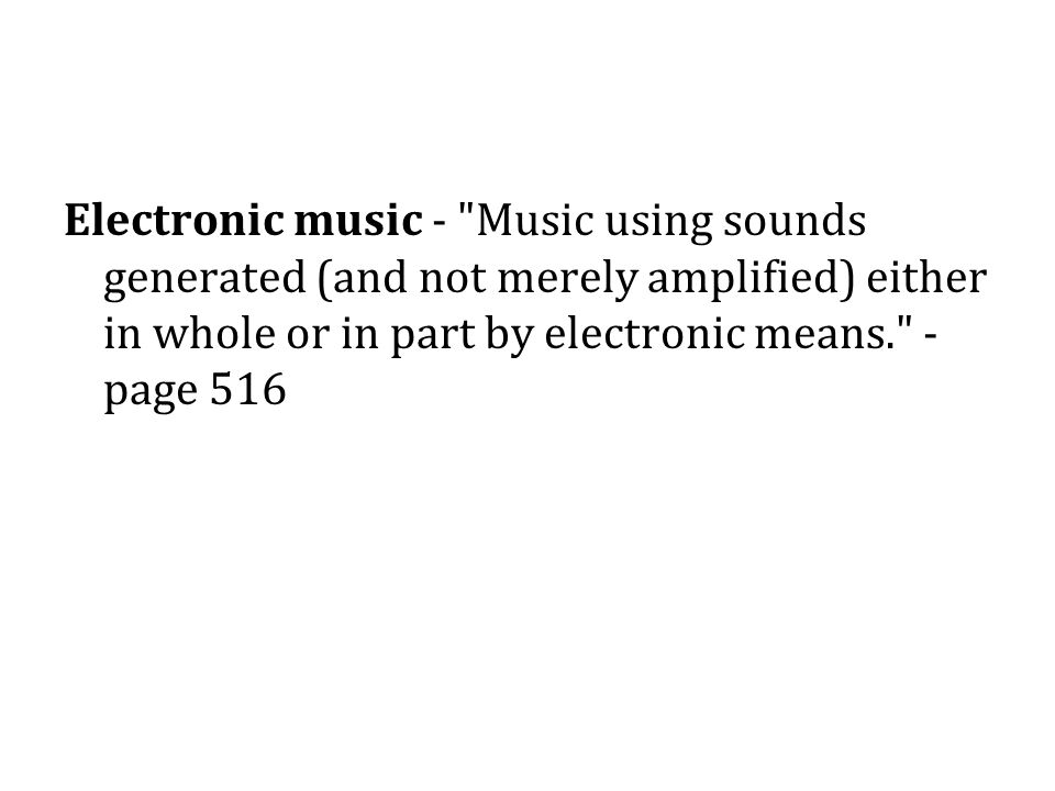 Electronic music - Music using sounds generated (and not merely amplified) either in whole or in part by electronic means. - page 516