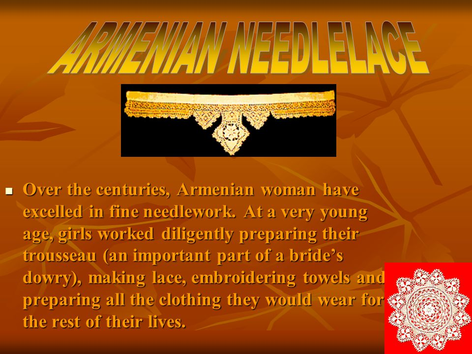 Over the centuries, Armenian woman have excelled in fine needlework. At a very young age, girls worked diligently preparing their trousseau (an import