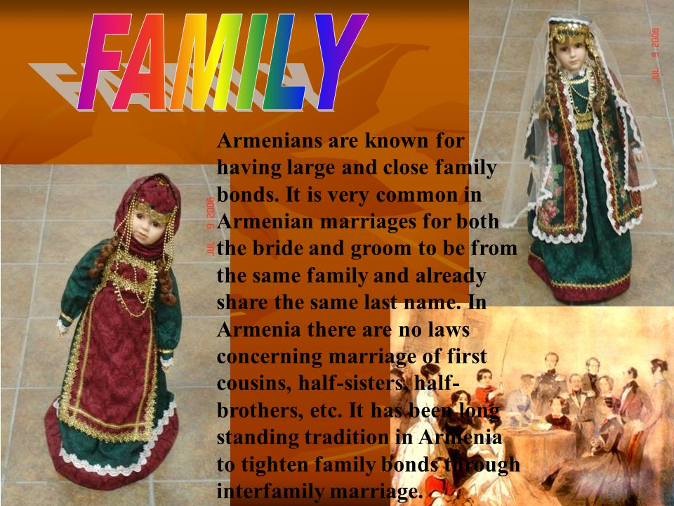 Armenians are known for having large and close family bonds. It is very common in Armenian marriages for both the bride and groom to be from the same