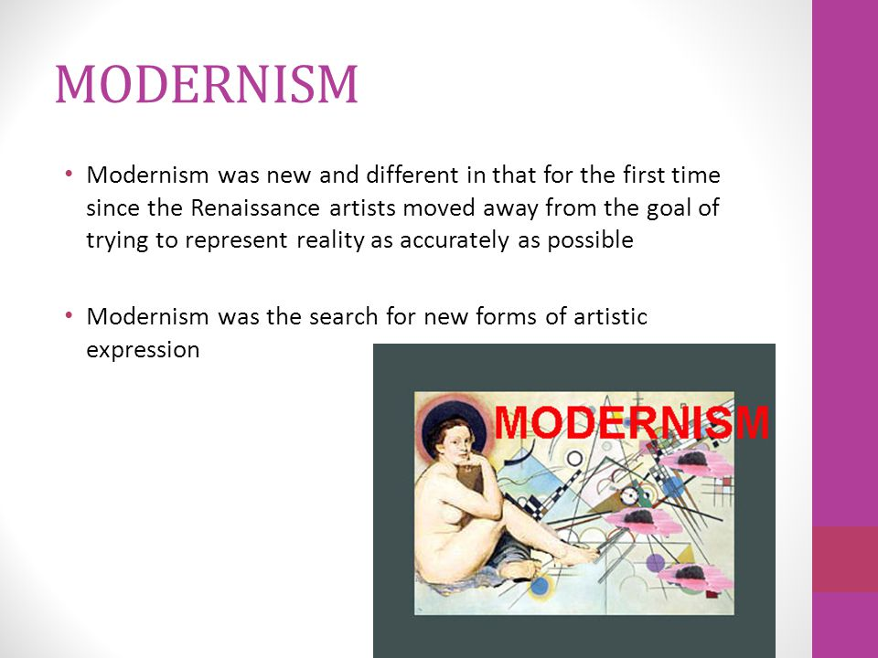 MODERNISM Modernism was new and different in that for the first time since the Renaissance artists moved away from the goal of trying to represent reality as accurately as possible Modernism was the search for new forms of artistic expression