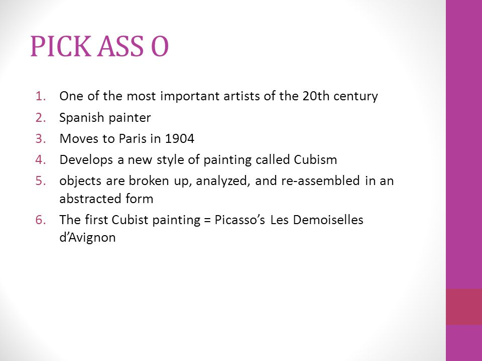 PICK ASS O 1.One of the most important artists of the 20th century 2.Spanish painter 3.Moves to Paris in 1904 4.Develops a new style of painting called Cubism 5.objects are broken up, analyzed, and re-assembled in an abstracted form 6.The first Cubist painting = Picasso's Les Demoiselles d'Avignon