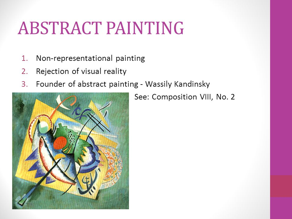 ABSTRACT PAINTING 1.Non-representational painting 2.Rejection of visual reality 3.Founder of abstract painting - Wassily Kandinsky See: Composition VIII, No.