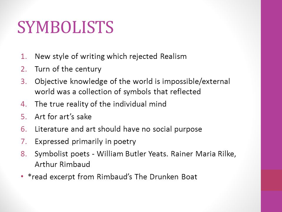SYMBOLISTS 1.New style of writing which rejected Realism 2.Turn of the century 3.Objective knowledge of the world is impossible/external world was a collection of symbols that reflected 4.The true reality of the individual mind 5.Art for art's sake 6.Literature and art should have no social purpose 7.Expressed primarily in poetry 8.Symbolist poets - William Butler Yeats.