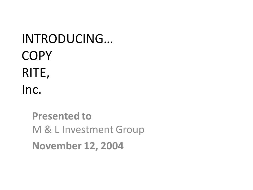 INTRODUCING… COPY RITE, Inc. Presented to M & L Investment Group November 12, 2004