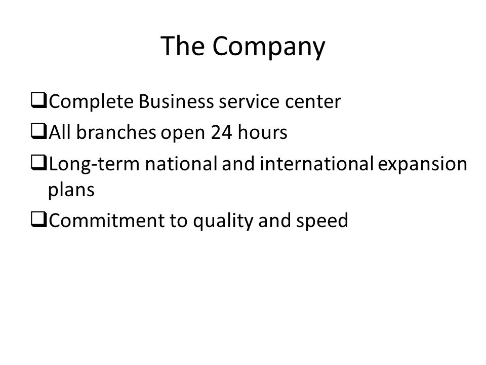 The Company  Complete Business service center  All branches open 24 hours  Long-term national and international expansion plans  Commitment to quality and speed