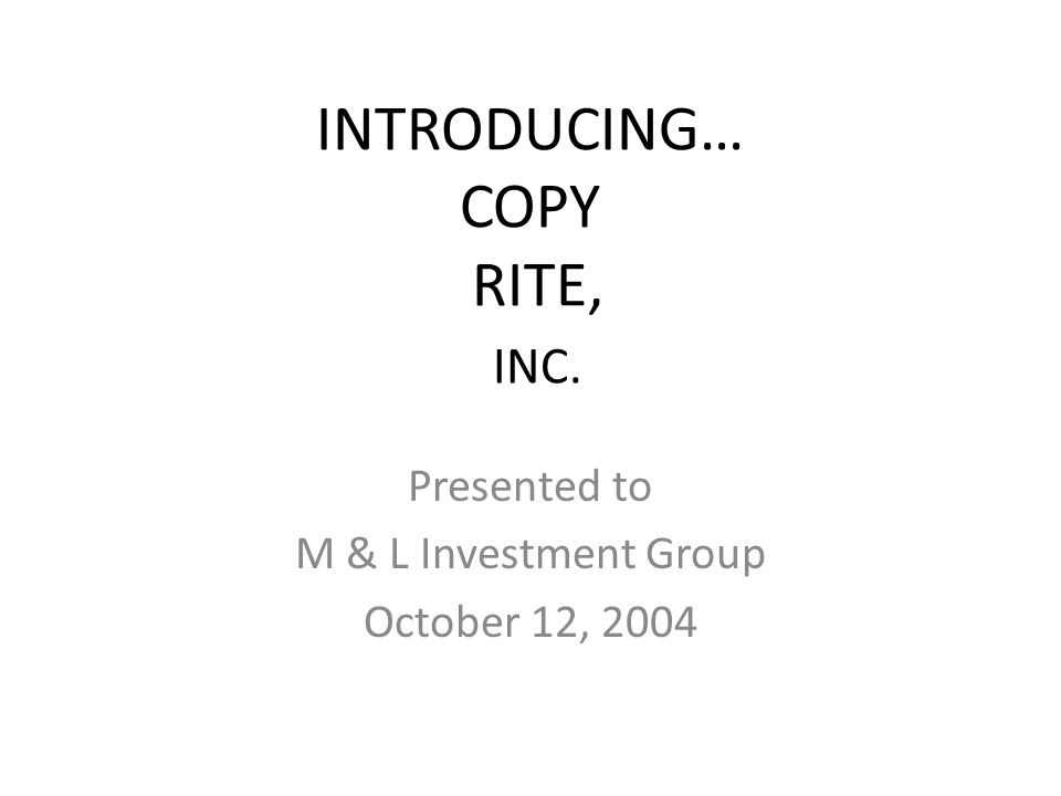 INTRODUCING… COPY RITE, INC. Presented to M & L Investment Group October 12, 2004