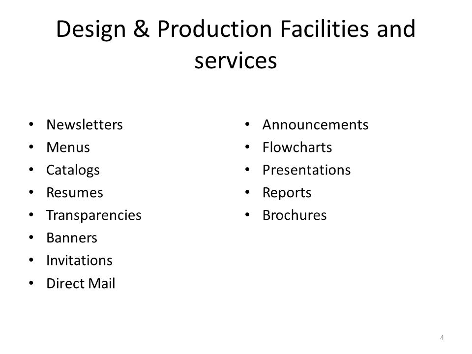 Design & Production Facilities and services Newsletters Menus Catalogs Resumes Transparencies Banners Invitations Direct Mail Announcements Flowcharts Presentations Reports Brochures 4