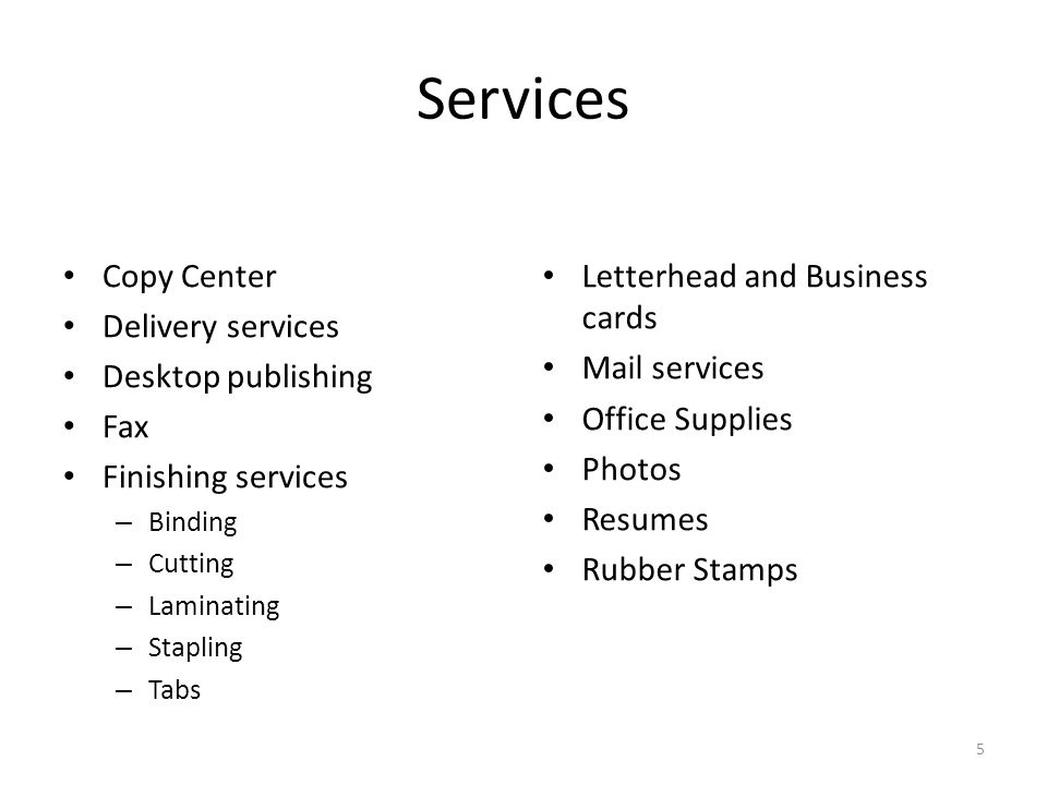 Services Copy Center Delivery services Desktop publishing Fax Finishing services – Binding – Cutting – Laminating – Stapling – Tabs Letterhead and Business cards Mail services Office Supplies Photos Resumes Rubber Stamps 5