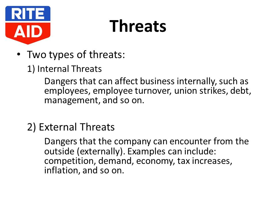 Threats Two types of threats: 1) Internal Threats Dangers that can affect business internally, such as employees, employee turnover, union strikes, debt, management, and so on.