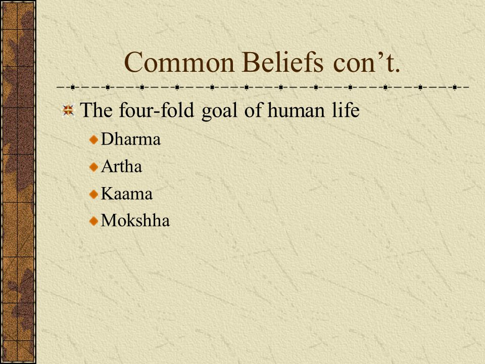 Common Beliefs con't. The four-fold goal of human life Dharma Artha Kaama Mokshha