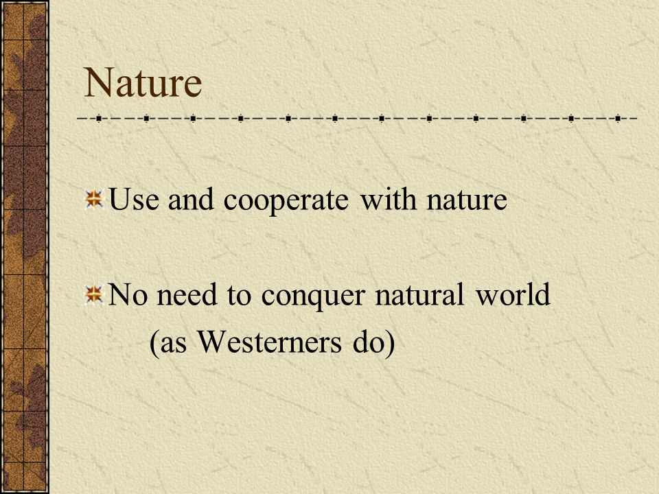 Nature Use and cooperate with nature No need to conquer natural world (as Westerners do)
