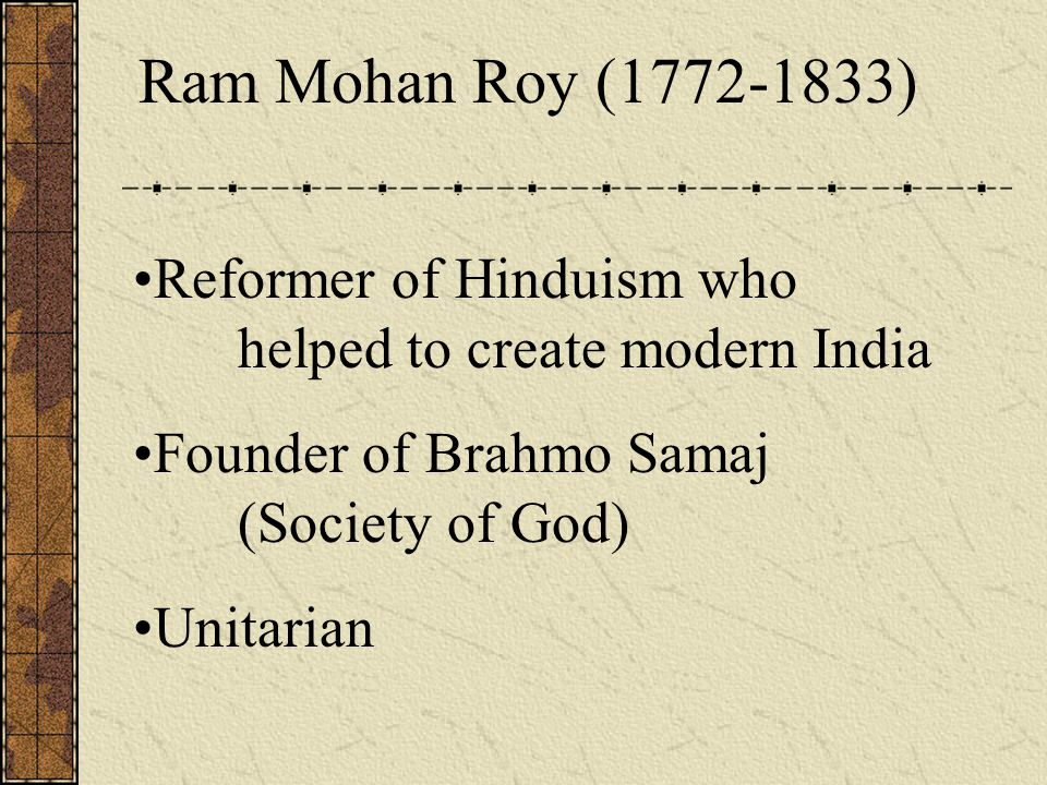 Ram Mohan Roy (1772-1833) Reformer of Hinduism who helped to create modern India Founder of Brahmo Samaj (Society of God) Unitarian
