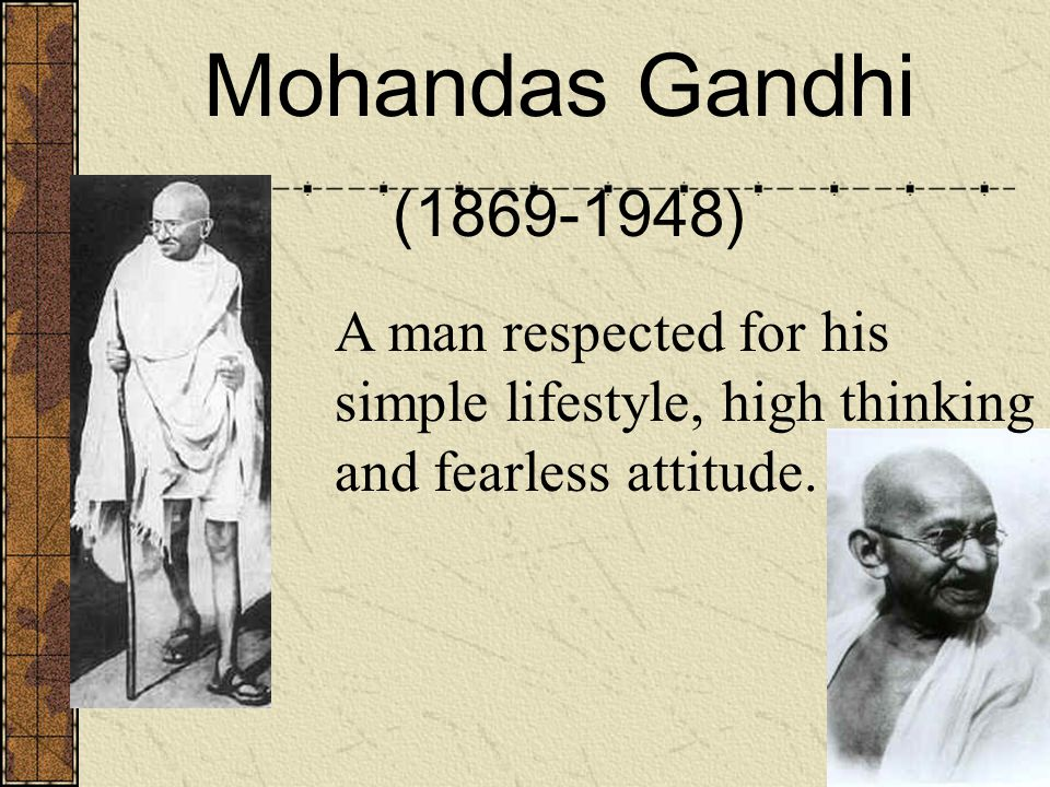 Mohandas Gandhi (1869-1948) A man respected for his simple lifestyle, high thinking and fearless attitude.