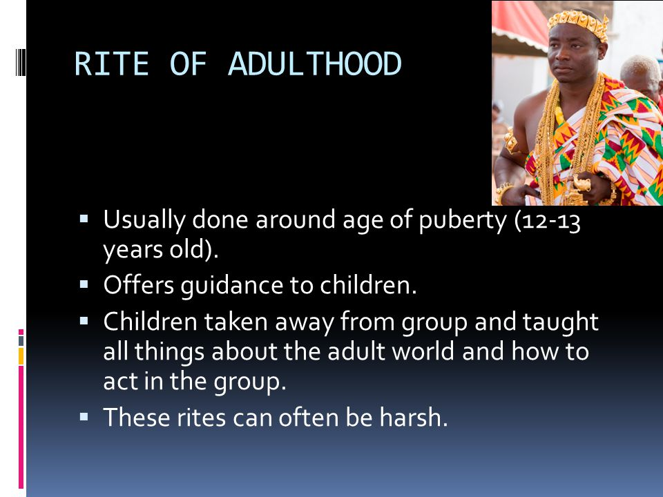 RITE OF ADULTHOOD  Usually done around age of puberty (12-13 years old).