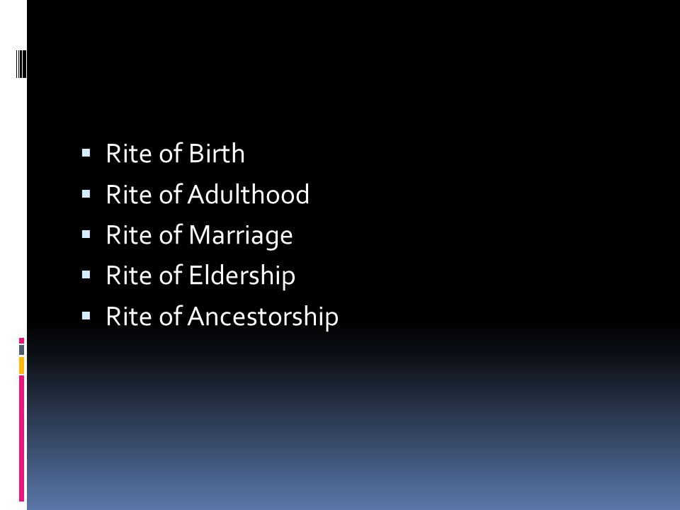  Rite of Birth  Rite of Adulthood  Rite of Marriage  Rite of Eldership  Rite of Ancestorship
