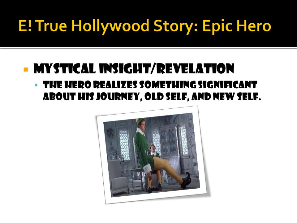  Mystical insight/revelation  The hero realizes something significant about his journey, old self, and new self.