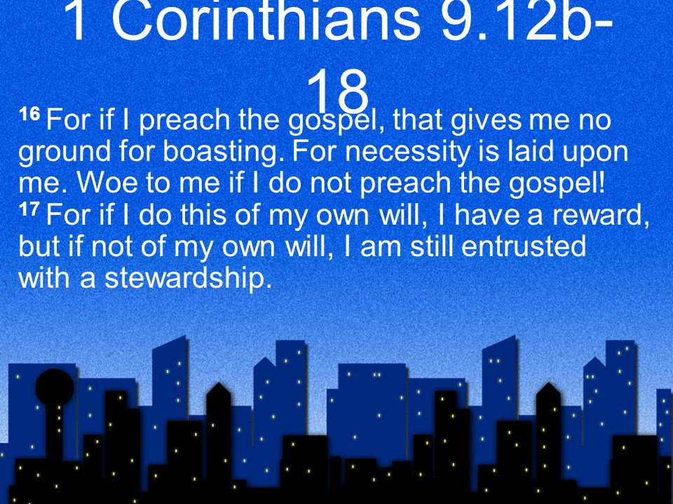 1 Corinthians 9.12b- 18 16 For if I preach the gospel, that gives me no ground for boasting.