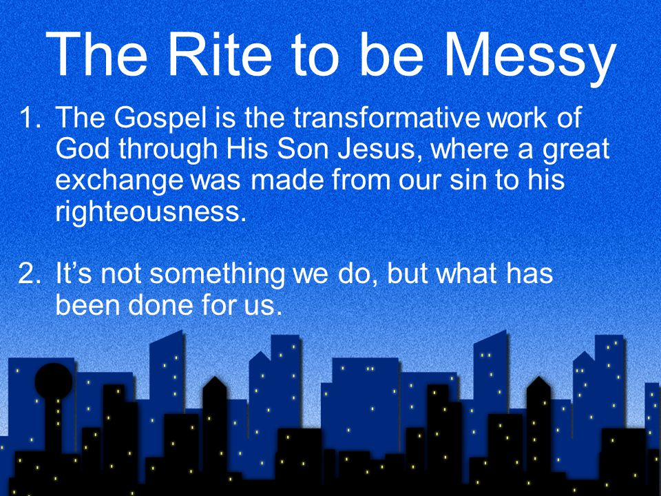 The Rite to be Messy 1.The Gospel is the transformative work of God through His Son Jesus, where a great exchange was made from our sin to his righteousness.