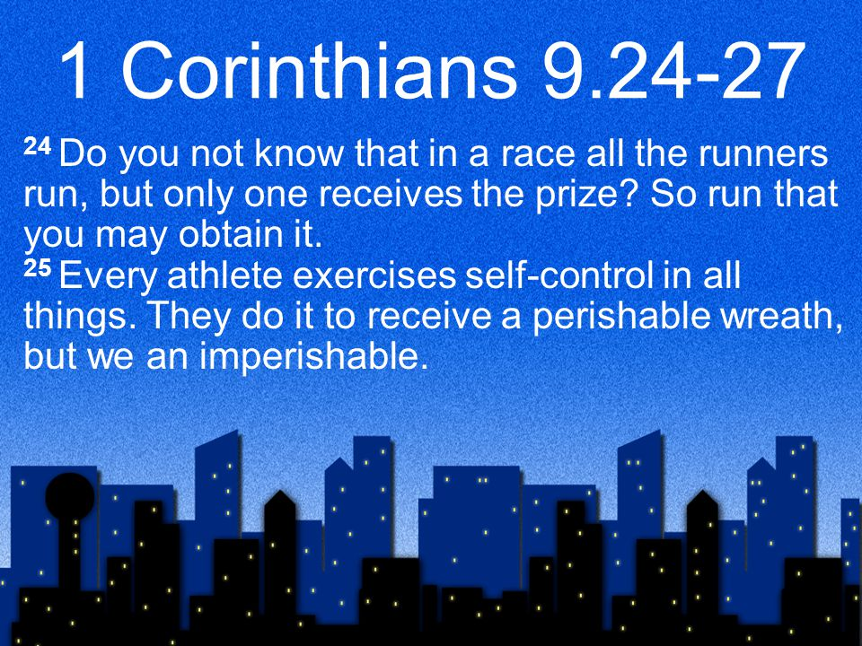 1 Corinthians 9.24-27 24 Do you not know that in a race all the runners run, but only one receives the prize.
