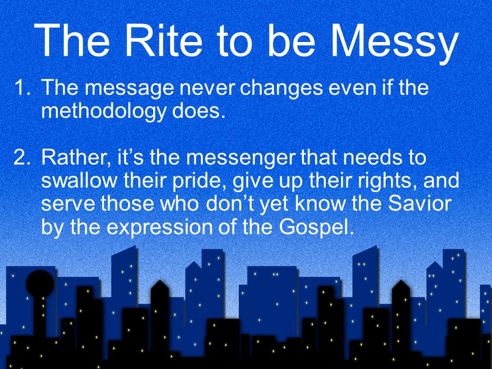 The Rite to be Messy 1.The message never changes even if the methodology does.