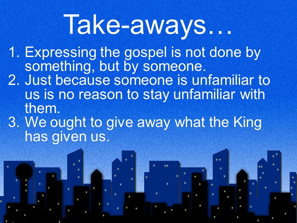 Take-aways… 1.Expressing the gospel is not done by something, but by someone.