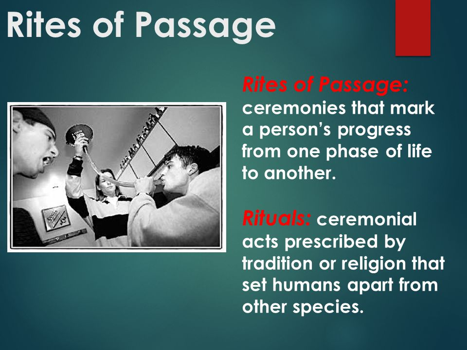 Rites of Passage: ceremonies that mark a person's progress from one phase of life to another. Rituals: ceremonial acts prescribed by tradition or reli