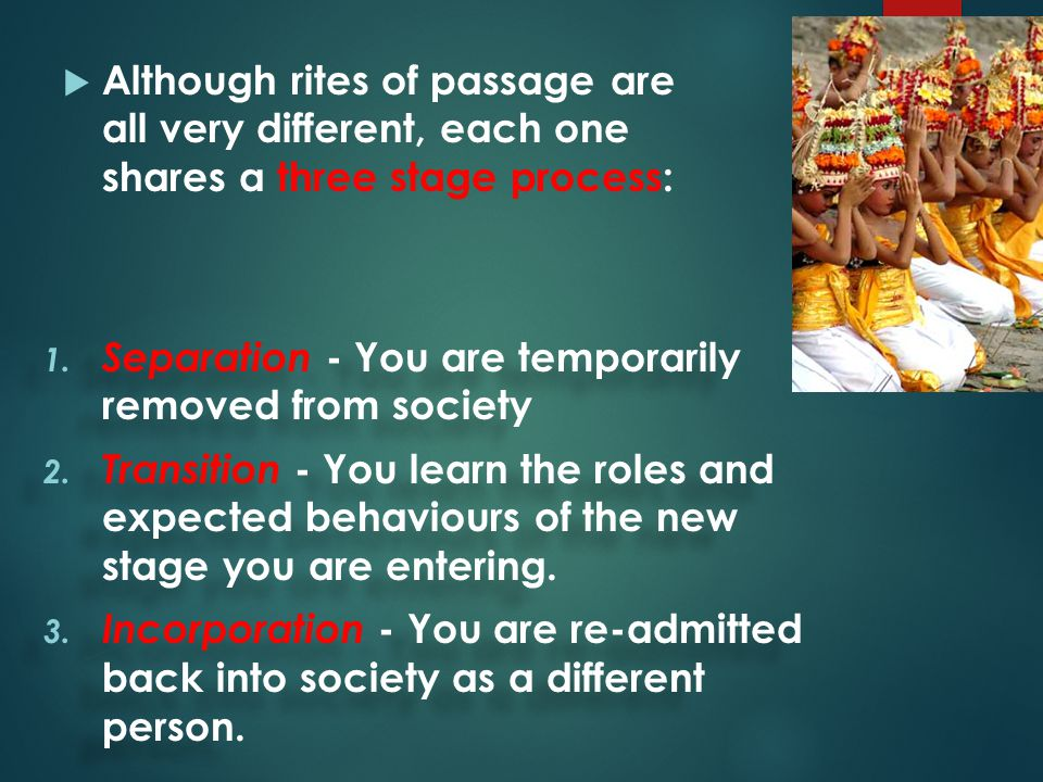  Although rites of passage are all very different, each one shares a three stage process: 1. Separation - You are temporarily removed from society 2.