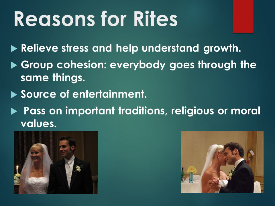Reasons for Rites  Relieve stress and help understand growth.  Group cohesion: everybody goes through the same things.  Source of entertainment. 