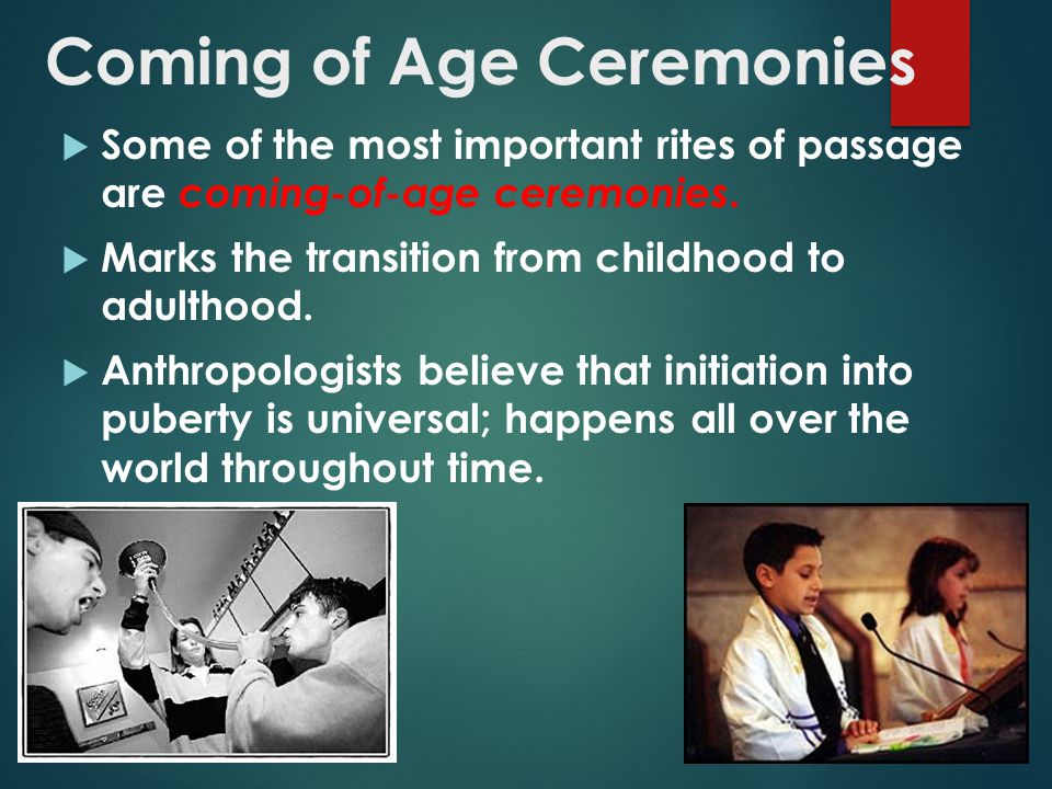 Coming of Age Ceremonies  Some of the most important rites of passage are coming-of-age ceremonies.  Marks the transition from childhood to adulthoo