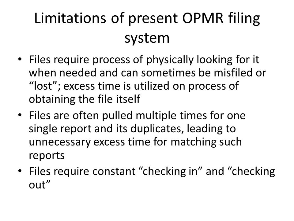 Limitations of present OPMR filing system Files require process of physically looking for it when needed and can sometimes be misfiled or lost ; excess time is utilized on process of obtaining the file itself Files are often pulled multiple times for one single report and its duplicates, leading to unnecessary excess time for matching such reports Files require constant checking in and checking out