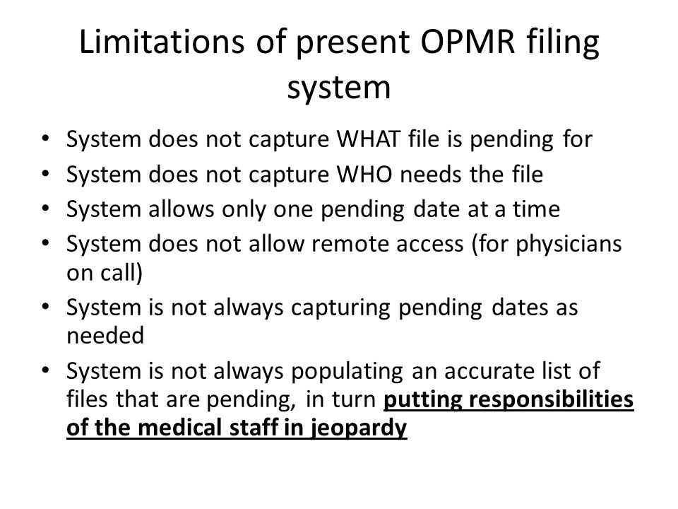 Limitations of present OPMR filing system System does not capture WHAT file is pending for System does not capture WHO needs the file System allows only one pending date at a time System does not allow remote access (for physicians on call) System is not always capturing pending dates as needed System is not always populating an accurate list of files that are pending, in turn putting responsibilities of the medical staff in jeopardy