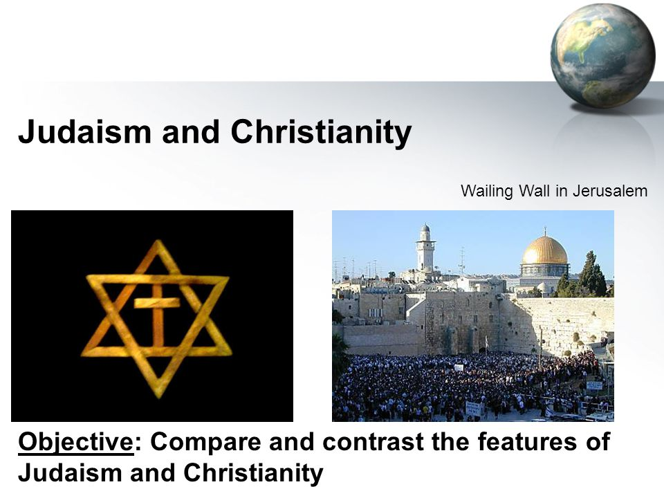 Judaism and Christianity Wailing Wall in Jerusalem Objective: Compare and contrast the features of Judaism and Christianity