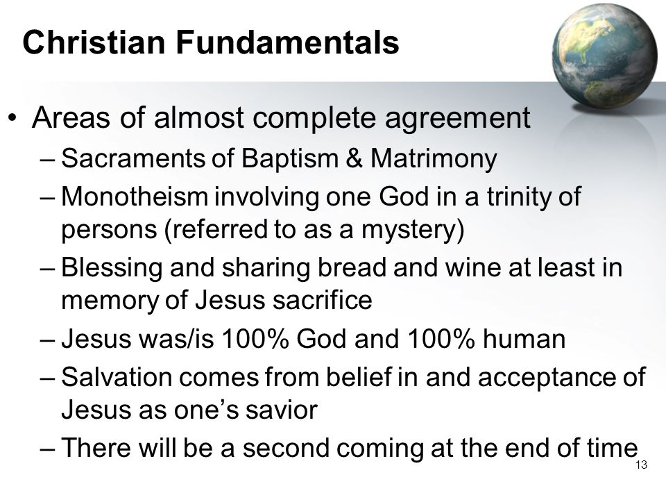13 Christian Fundamentals Areas of almost complete agreement –Sacraments of Baptism & Matrimony –Monotheism involving one God in a trinity of persons (referred to as a mystery) –Blessing and sharing bread and wine at least in memory of Jesus sacrifice –Jesus was/is 100% God and 100% human –Salvation comes from belief in and acceptance of Jesus as one's savior –There will be a second coming at the end of time