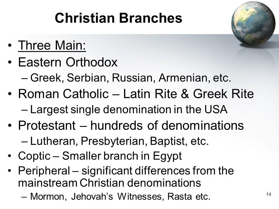 14 Christian Branches Three Main: Eastern Orthodox –Greek, Serbian, Russian, Armenian, etc.